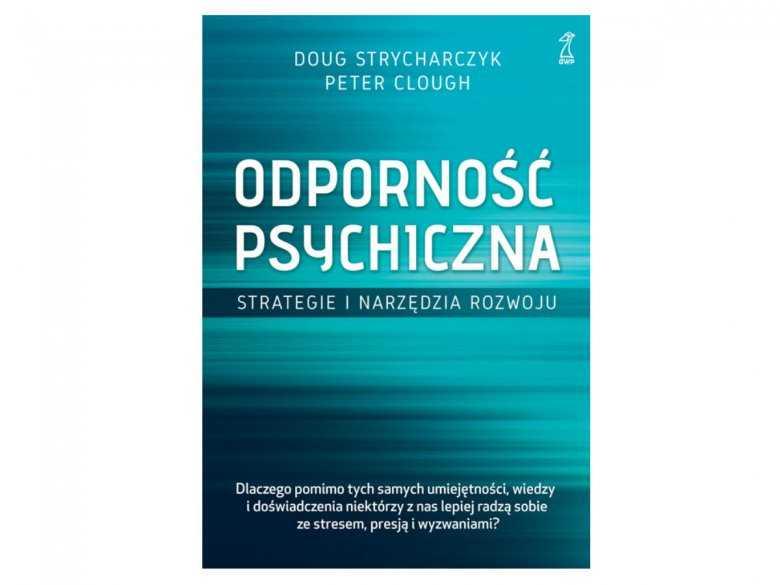 """Recenzja książki pt. """"Odporność psychiczna. Strategie i narzędzia rozwoju"""" Doug Strycharczyk, Peter Clough"""