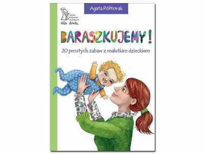 """""""Baraszkujemy! 20 prostych zabaw z malutkim dzieckiem"""" Agata Półtorak"""