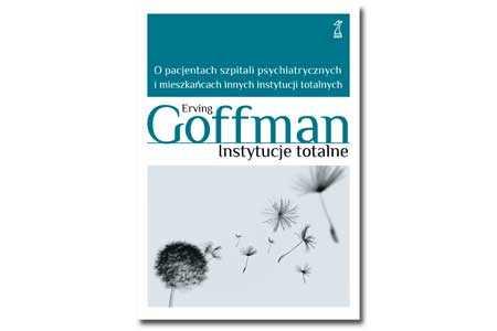 Instytucje totalne - Erving Goffman - czyli o świecie, który rządzi się własnymi prawami...