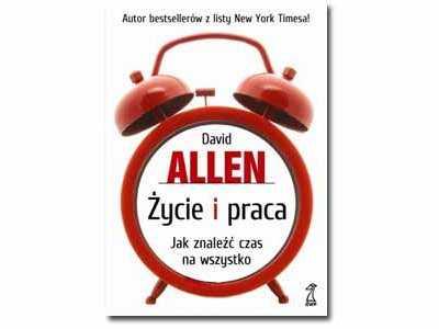 Życie i praca - Jak znaleźć czas na wszystko. David Allen